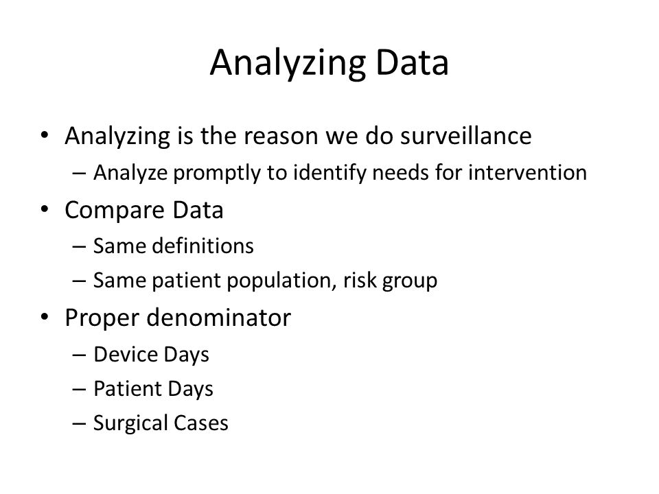 Analyzing is the reason we do surveillance – Analyze promptly to identify needs for intervention Compare Data – Same definitions – Same patient popula