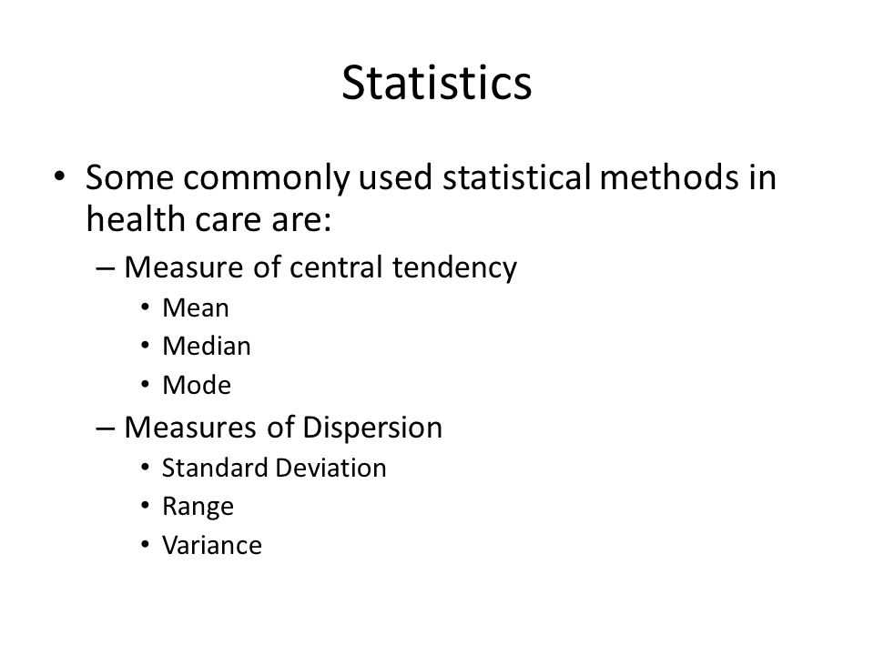 Statistics Some commonly used statistical methods in health care are: – Measure of central tendency Mean Median Mode – Measures of Dispersion Standard