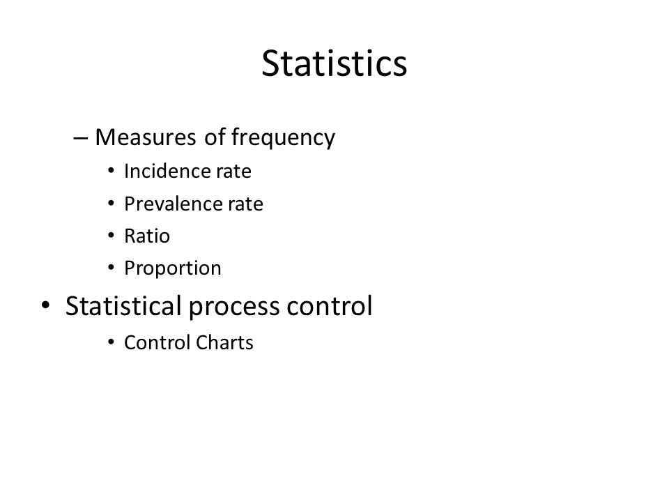 Statistics – Measures of frequency Incidence rate Prevalence rate Ratio Proportion Statistical process control Control Charts