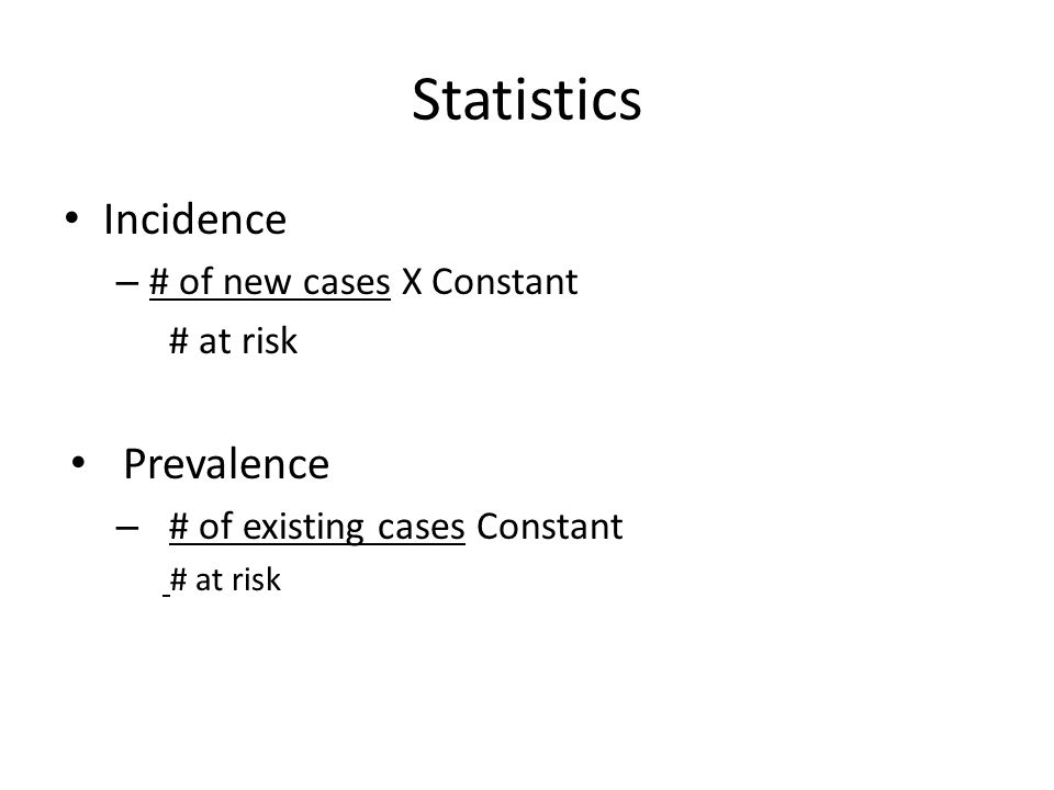 Statistics Incidence – # of new cases X Constant # at risk Prevalence – # of existing cases Constant # at risk