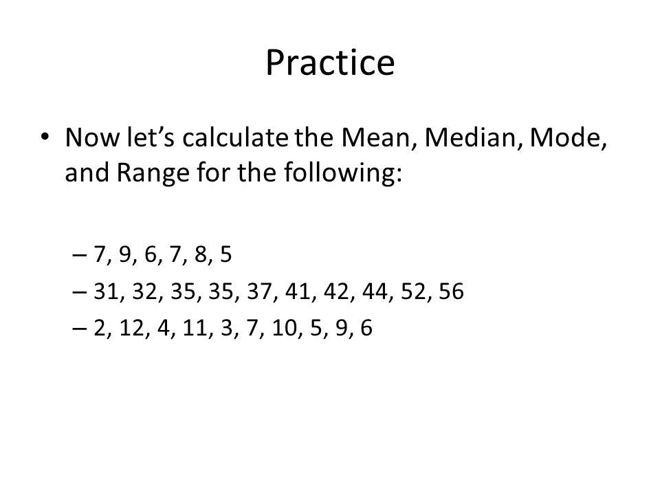Practice Now let's calculate the Mean, Median, Mode, and Range for the following: – 7, 9, 6, 7, 8, 5 – 31, 32, 35, 35, 37, 41, 42, 44, 52, 56 – 2, 12,
