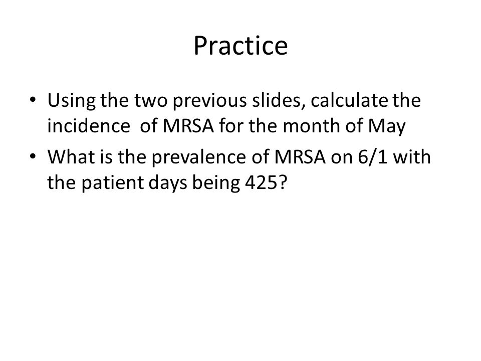 Practice Using the two previous slides, calculate the incidence of MRSA for the month of May What is the prevalence of MRSA on 6/1 with the patient da