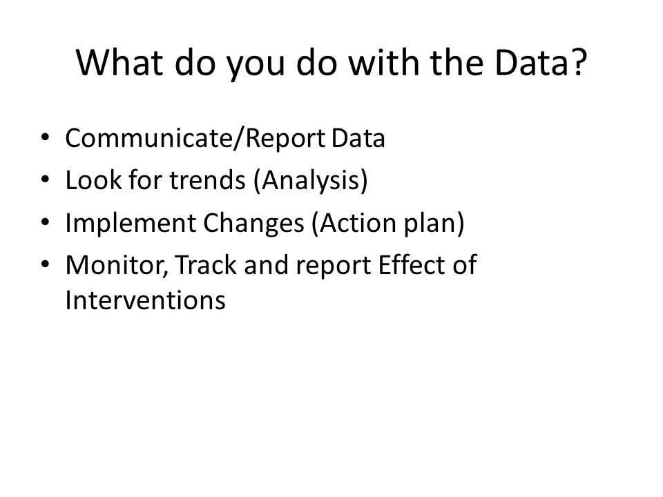 Communicate/Report Data Look for trends (Analysis) Implement Changes (Action plan) Monitor, Track and report Effect of Interventions What do you do wi