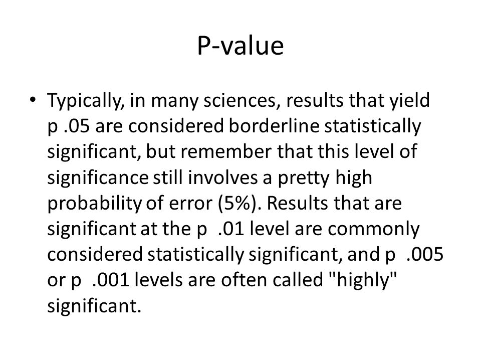 P-value Typically, in many sciences, results that yield p.05 are considered borderline statistically significant, but remember that this level of sign