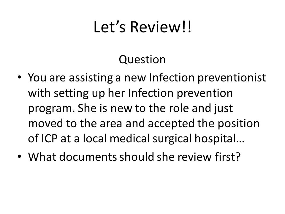 Let's Review!! Question You are assisting a new Infection preventionist with setting up her Infection prevention program. She is new to the role and j
