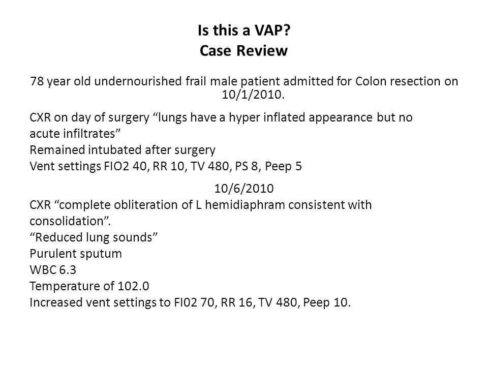"Is this a VAP? Case Review 78 year old undernourished frail male patient admitted for Colon resection on 10/1/2010. CXR on day of surgery ""lungs have"