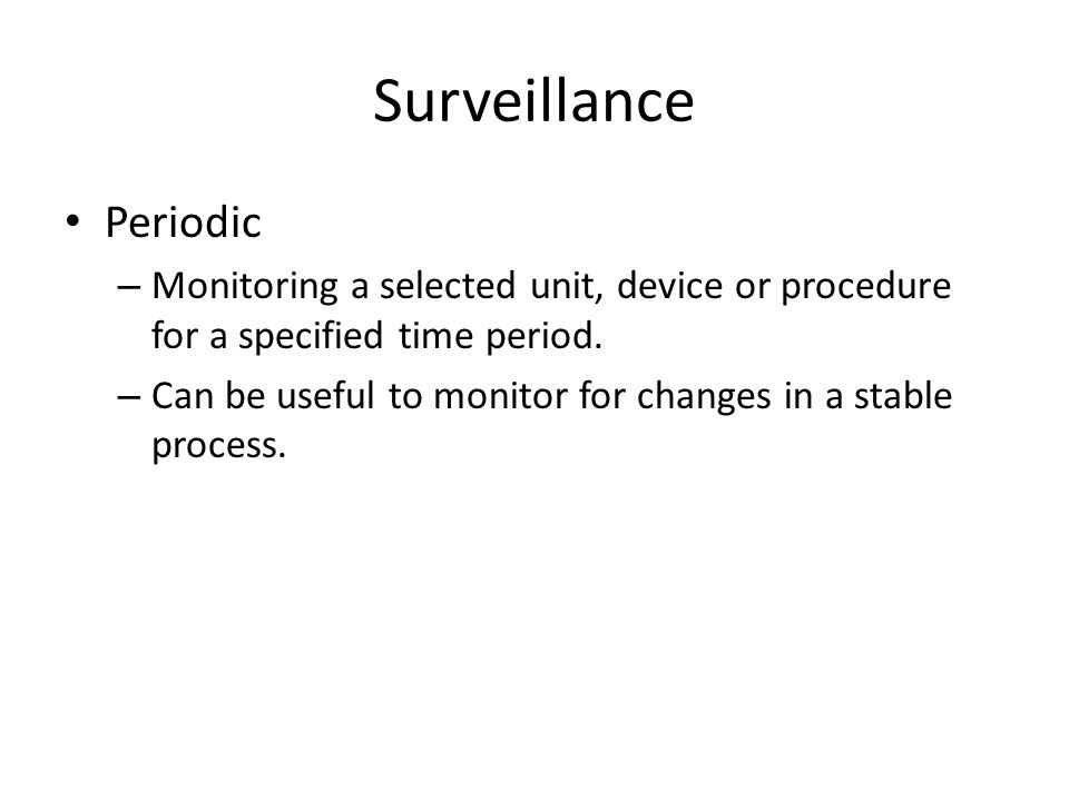 Surveillance Periodic – Monitoring a selected unit, device or procedure for a specified time period. – Can be useful to monitor for changes in a stabl