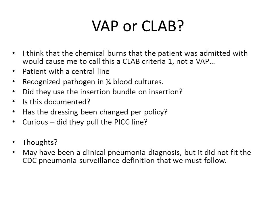 VAP or CLAB? I think that the chemical burns that the patient was admitted with would cause me to call this a CLAB criteria 1, not a VAP… Patient with
