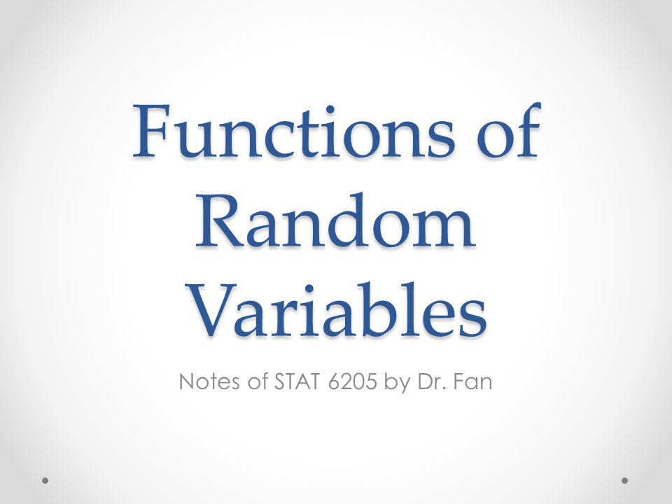 Functions of Random Variables Notes of STAT 6205 by Dr. Fan