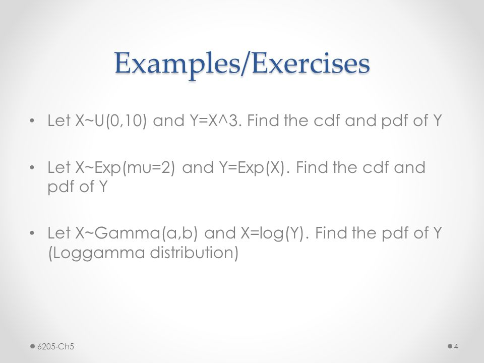 Examples/Exercises Let X~U(0,10) and Y=X^3. Find the cdf and pdf of Y Let X~Exp(mu=2) and Y=Exp(X).