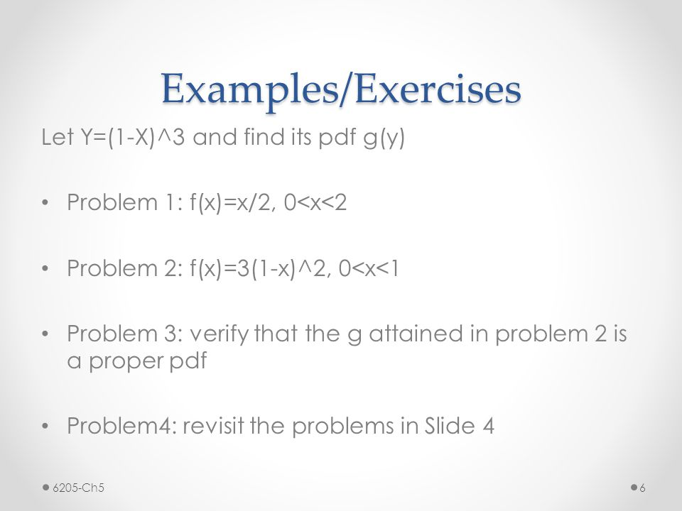 Examples/Exercises Let Y=(1-X)^3 and find its pdf g(y) Problem 1: f(x)=x/2, 0<x<2 Problem 2: f(x)=3(1-x)^2, 0<x<1 Problem 3: verify that the g attained in problem 2 is a proper pdf Problem4: revisit the problems in Slide 4 6205-Ch56