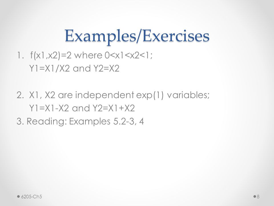Examples/Exercises 1.f(x1,x2)=2 where 0<x1<x2<1; Y1=X1/X2 and Y2=X2 2.