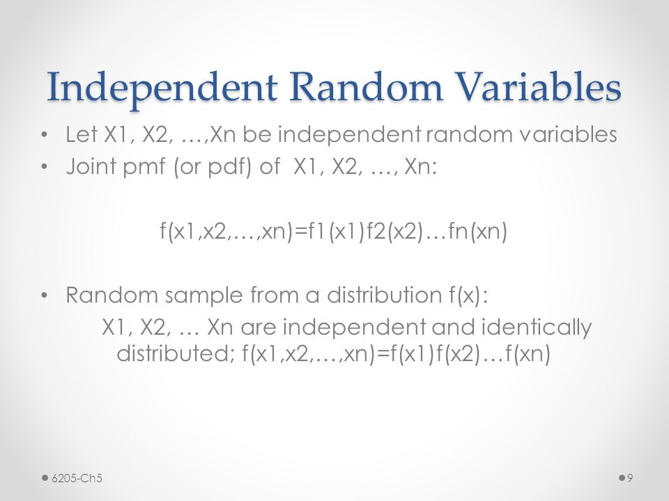 Independent Random Variables Let X1, X2, …,Xn be independent random variables Joint pmf (or pdf) of X1, X2, …, Xn: f(x1,x2,…,xn)=f1(x1)f2(x2)…fn(xn) Random sample from a distribution f(x): X1, X2, … Xn are independent and identically distributed; f(x1,x2,…,xn)=f(x1)f(x2)…f(xn) 6205-Ch59