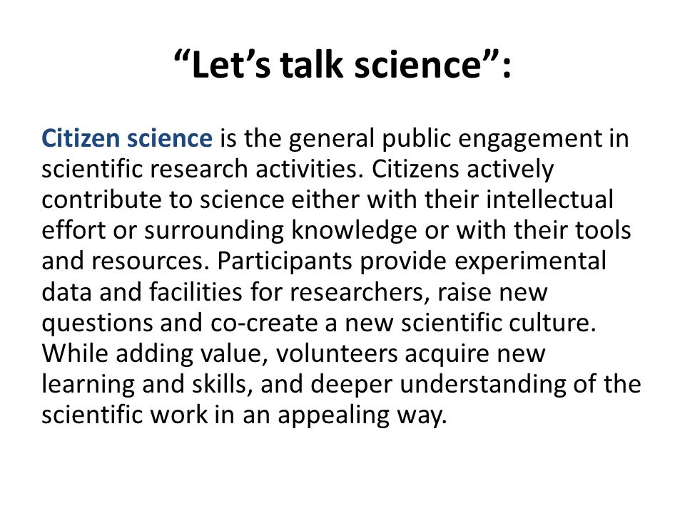 Let's talk science : Citizen science is the general public engagement in scientific research activities.