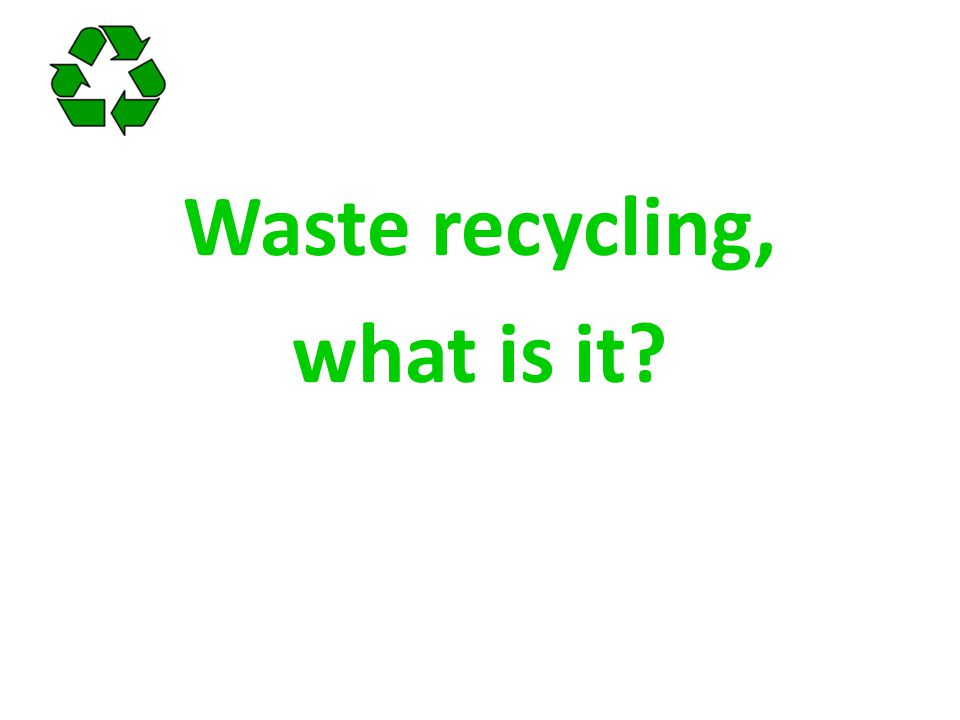 What is recycling? To reuse or transform waste into new products