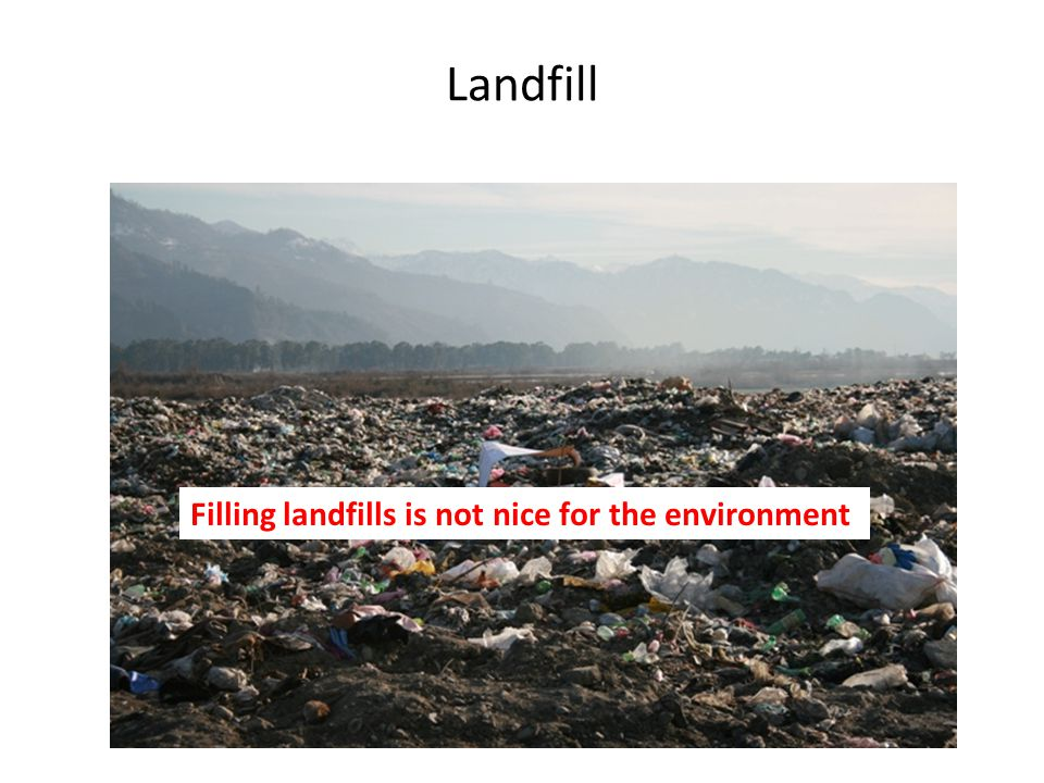 Landfill Filling landfills is not nice for the environment