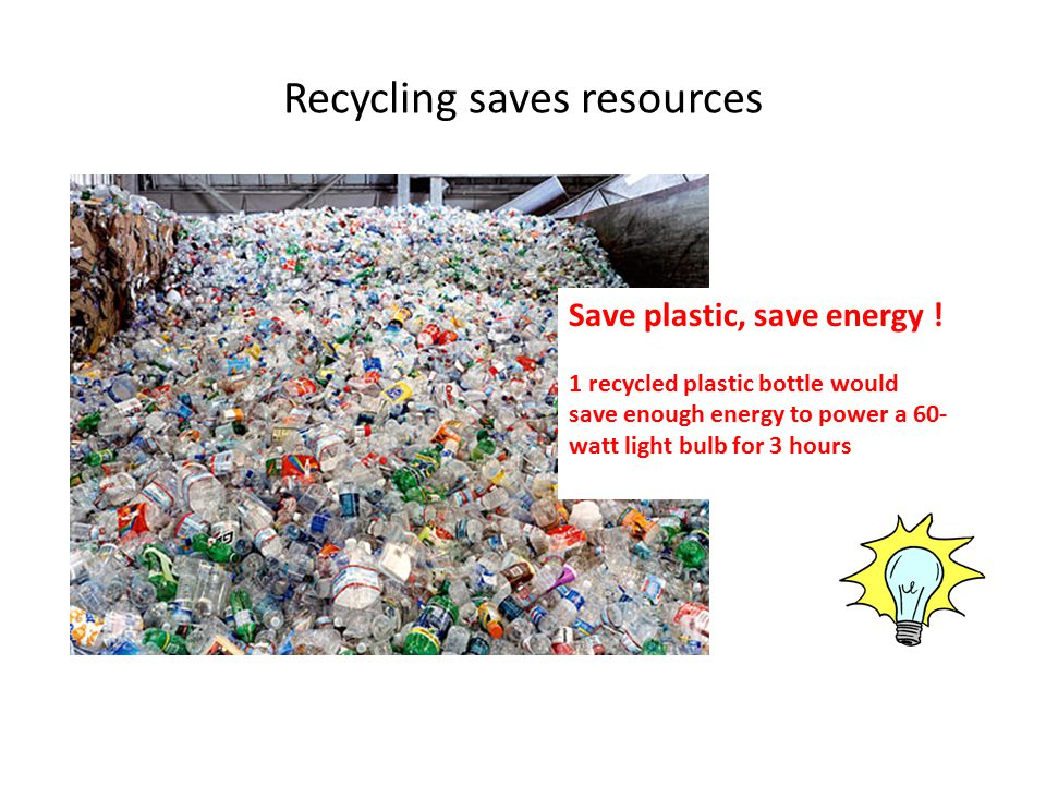 Recycling saves resources Save plastic, save energy .