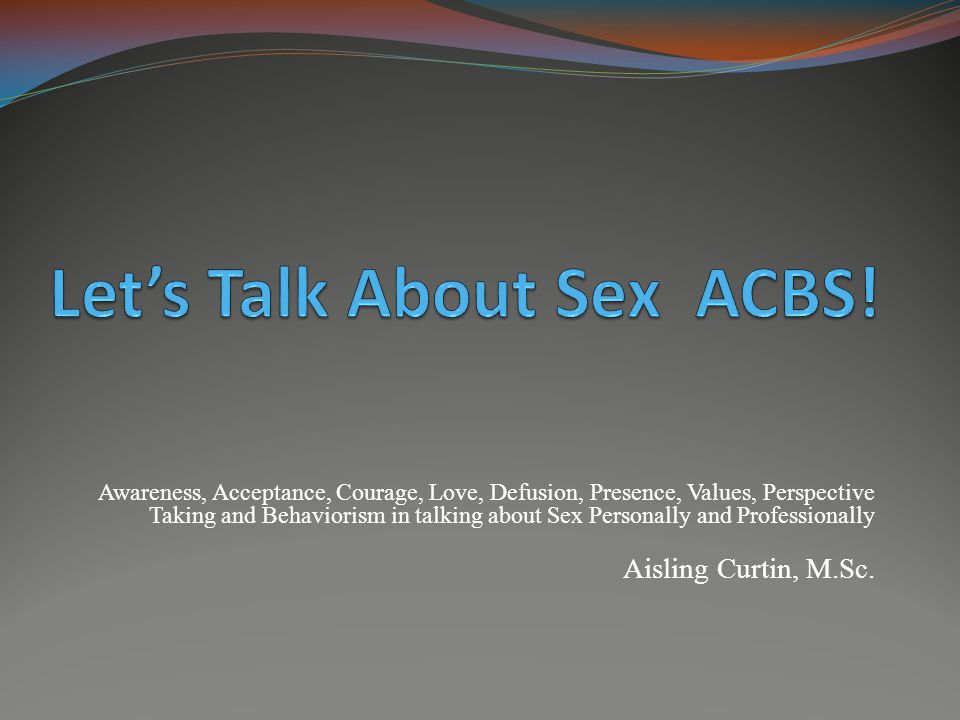 Awareness, Acceptance, Courage, Love, Defusion, Presence, Values, Perspective Taking and Behaviorism in talking about Sex Personally and Professionally Aisling Curtin, M.Sc.