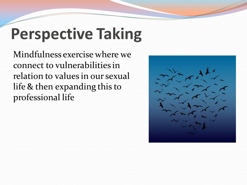 Perspective Taking Mindfulness exercise where we connect to vulnerabilities in relation to values in our sexual life & then expanding this to professional life
