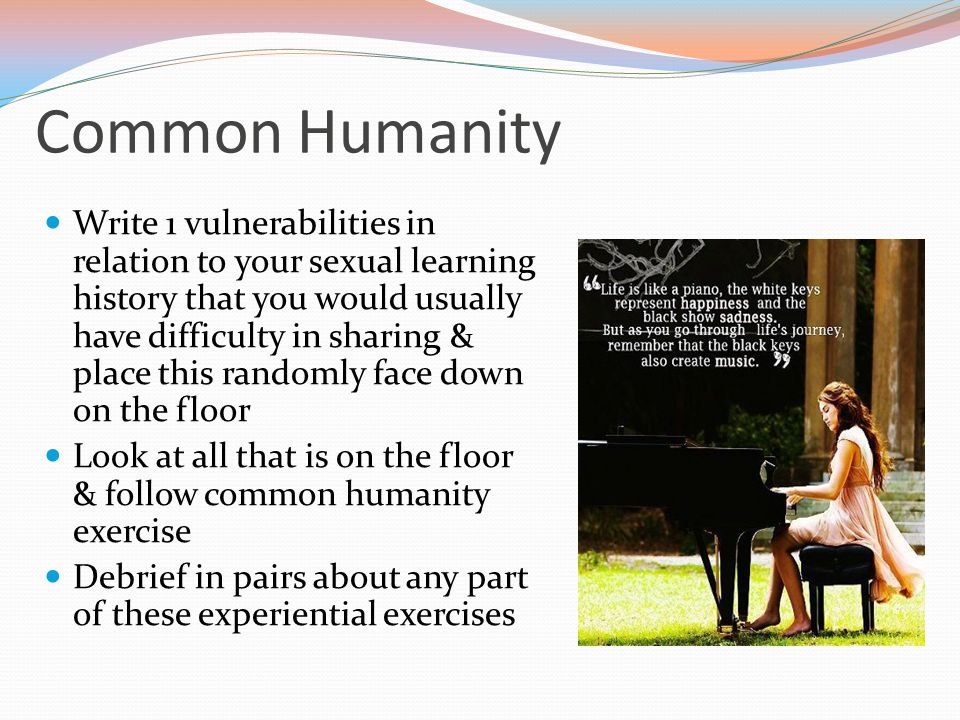 Common Humanity Write 1 vulnerabilities in relation to your sexual learning history that you would usually have difficulty in sharing & place this randomly face down on the floor Look at all that is on the floor & follow common humanity exercise Debrief in pairs about any part of these experiential exercises