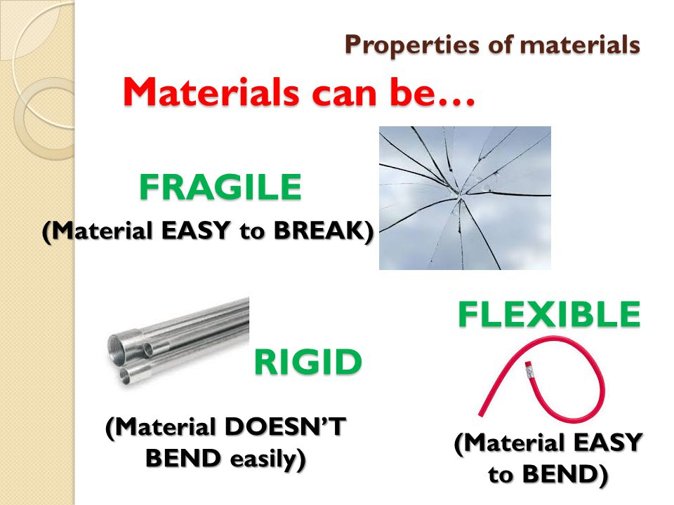 Properties of materials Materials can be… FRAGILE (Material EASY to BREAK) RIGID (Material DOESN'T BEND easily) FLEXIBLE (Material EASY to BEND)