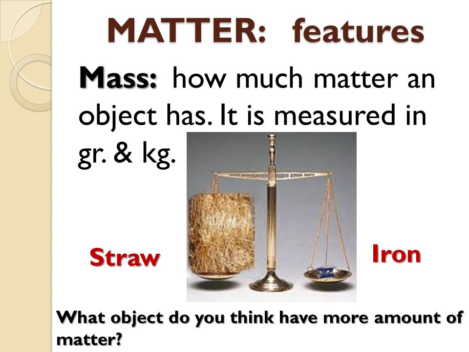 MATTER: features Mass: Mass: how much matter an object has.