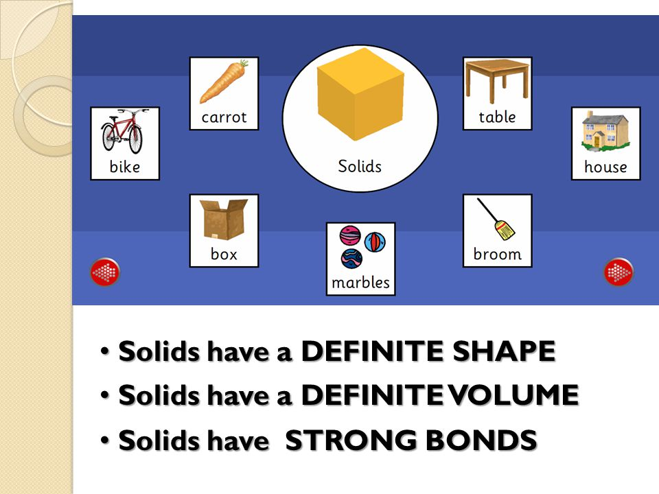 Solids have a DEFINITE SHAPE Solids have a DEFINITE SHAPE Solids have a DEFINITE VOLUME Solids have a DEFINITE VOLUME Solids have STRONG BONDS Solids have STRONG BONDS