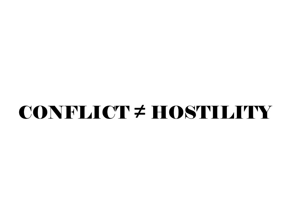 CONFLICT ≠ HOSTILITY