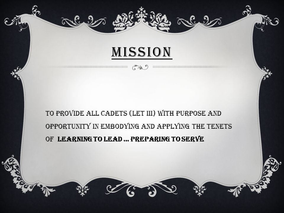 MISSION To provide all cadets (LET III) with purpose and opportunity in embodying and applying the tenets of Learning to lead … Preparing to serve