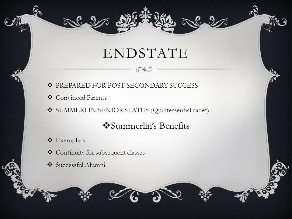 ENDSTATE  PREPARED FOR POST-SECONDARY SUCCESS  Convinced Parents  SUMMERLIN SENIOR STATUS (Quintessential cadet)  Summerlin's Benefits  Exemplars  Continuity for subsequent classes  Successful Alumni