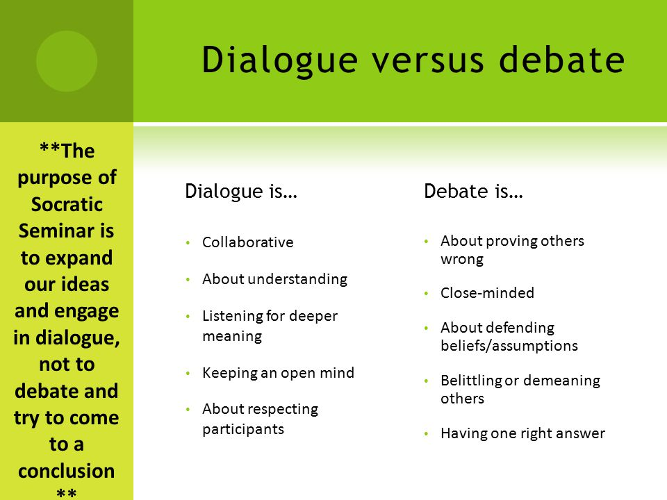 Dialogue versus debate Dialogue is… Collaborative About understanding Listening for deeper meaning Keeping an open mind About respecting participants Debate is… About proving others wrong Close-minded About defending beliefs/assumptions Belittling or demeaning others Having one right answer **The purpose of Socratic Seminar is to expand our ideas and engage in dialogue, not to debate and try to come to a conclusion **