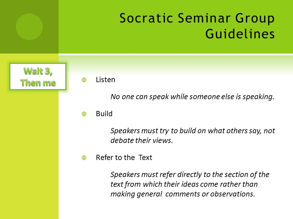 Socratic Seminar Group Guidelines  Listen No one can speak while someone else is speaking.  Build Speakers must try to build on what others say, not