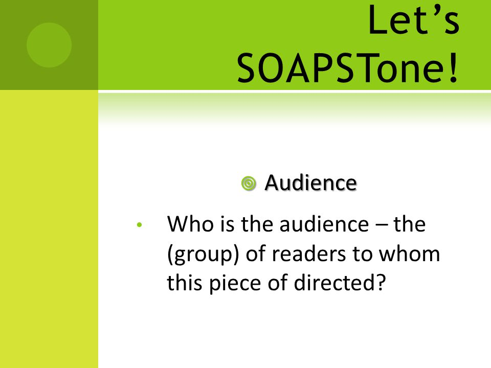 Let's SOAPSTone!  Audience Who is the audience – the (group) of readers to whom this piece of directed?
