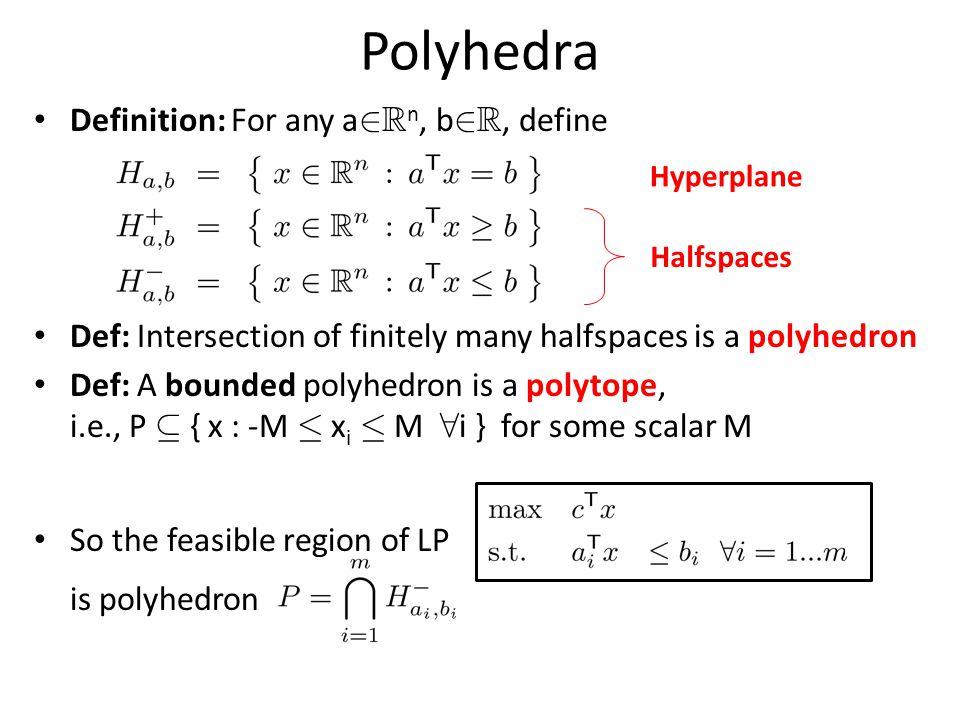Polyhedra Definition: For any a 2 R n, b 2 R, define Def: Intersection of finitely many halfspaces is a polyhedron Def: A bounded polyhedron is a polytope, i.e., P µ { x : -M · x i · M 8 i } for some scalar M So the feasible region of LP is polyhedron Hyperplane Halfspaces