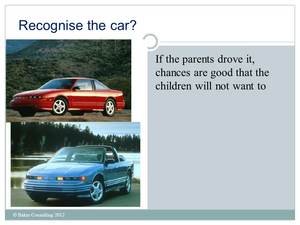 Recognise the car? © Baker Consulting 2012 If the parents drove it, chances are good that the children will not want to