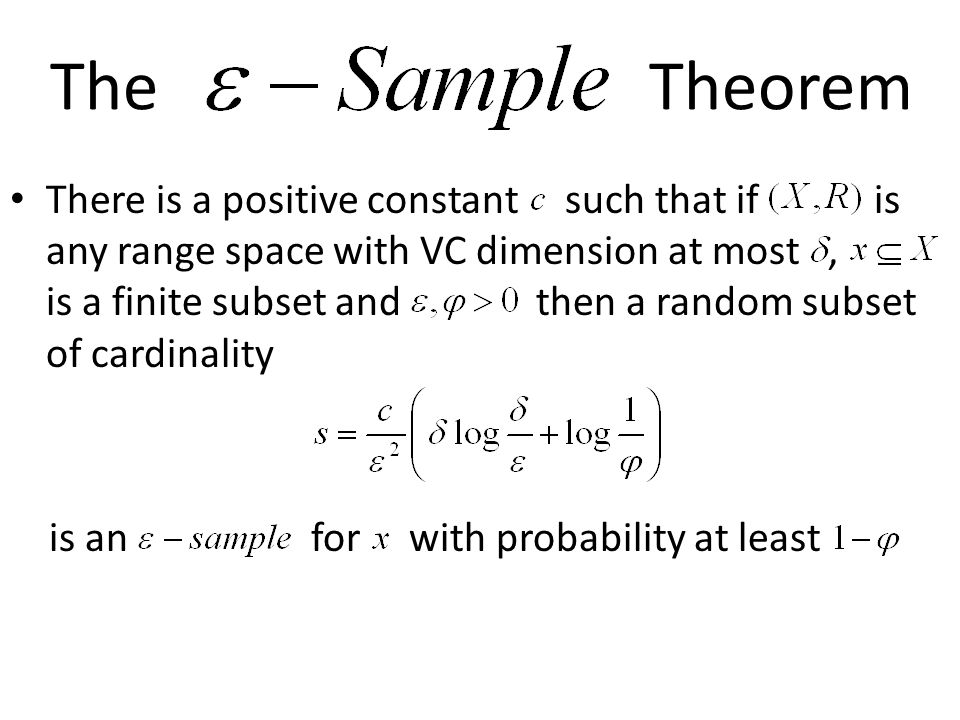 The Theorem There is a positive constant such that if is any range space with VC dimension at most, is a finite subset and then a random subset of cardinality is an for with probability at least
