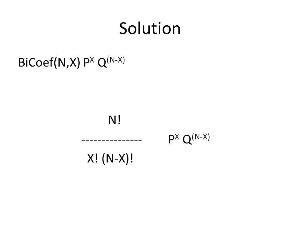 Solution BiCoef(N,X) P X Q (N-X) N! --------------- P X Q (N-X) X! (N-X)!