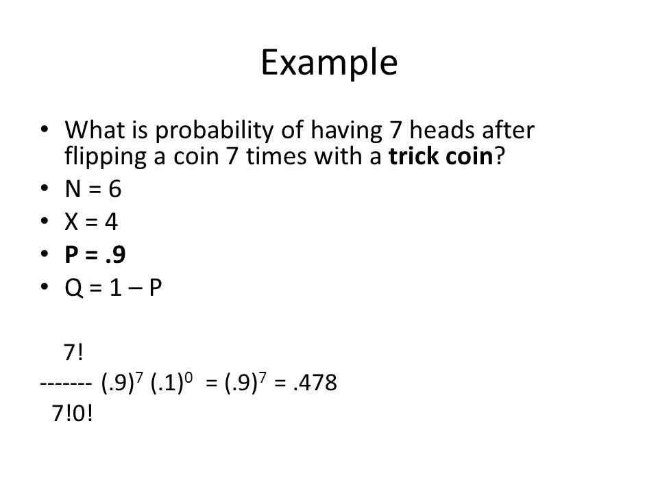 Example What is probability of having 7 heads after flipping a coin 7 times with a trick coin? N = 6 X = 4 P =.9 Q = 1 – P 7! ------- (.9) 7 (.1) 0 =