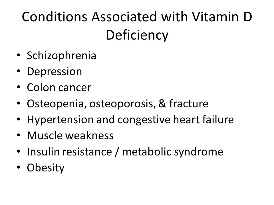Conditions Associated with Vitamin D Deficiency Schizophrenia Depression Colon cancer Osteopenia, osteoporosis, & fracture Hypertension and congestive heart failure Muscle weakness Insulin resistance / metabolic syndrome Obesity