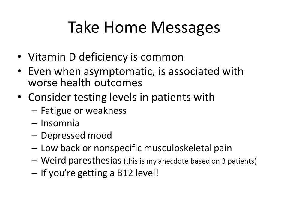 Take Home Messages Vitamin D deficiency is common Even when asymptomatic, is associated with worse health outcomes Consider testing levels in patients with – Fatigue or weakness – Insomnia – Depressed mood – Low back or nonspecific musculoskeletal pain – Weird paresthesias (this is my anecdote based on 3 patients) – If you're getting a B12 level!