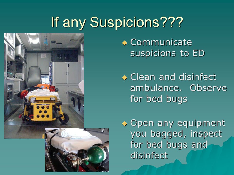 If any Suspicions .  Communicate suspicions to ED  Clean and disinfect ambulance.