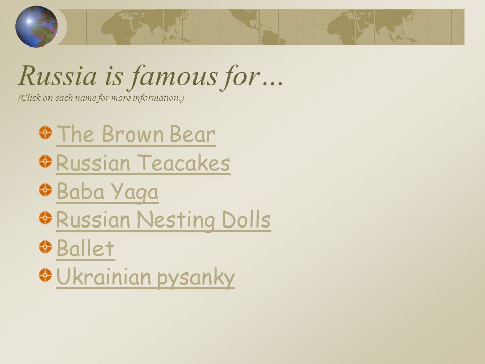 Russia is famous for… (Click on each name for more information.) The Brown Bear Russian Teacakes Baba Yaga Russian Nesting Dolls Ballet Ukrainian pysa