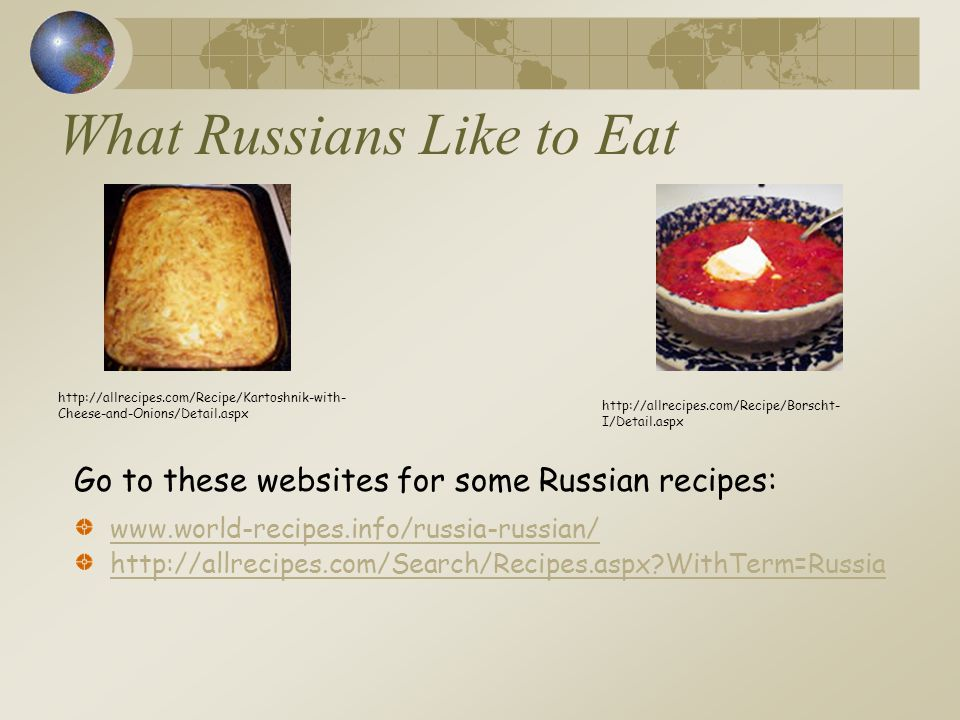 What Russians Like to Eat www.world-recipes.info/russia-russian/ http://allrecipes.com/Search/Recipes.aspx WithTerm=Russia http://allrecipes.com/Recipe/Borscht- I/Detail.aspx http://allrecipes.com/Recipe/Kartoshnik-with- Cheese-and-Onions/Detail.aspx Go to these websites for some Russian recipes: