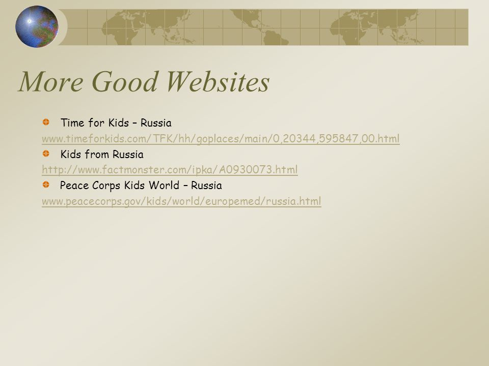 More Good Websites Time for Kids – Russia www.timeforkids.com/TFK/hh/goplaces/main/0,20344,595847,00.html Kids from Russia http://www.factmonster.com/ipka/A0930073.html Peace Corps Kids World – Russia www.peacecorps.gov/kids/world/europemed/russia.html