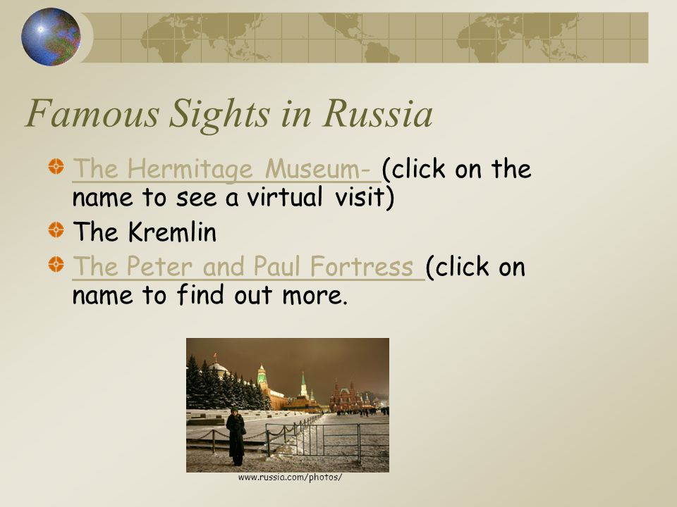 Famous Sights in Russia The Hermitage Museum- The Hermitage Museum- (click on the name to see a virtual visit) The Kremlin The Peter and Paul Fortress The Peter and Paul Fortress (click on name to find out more.