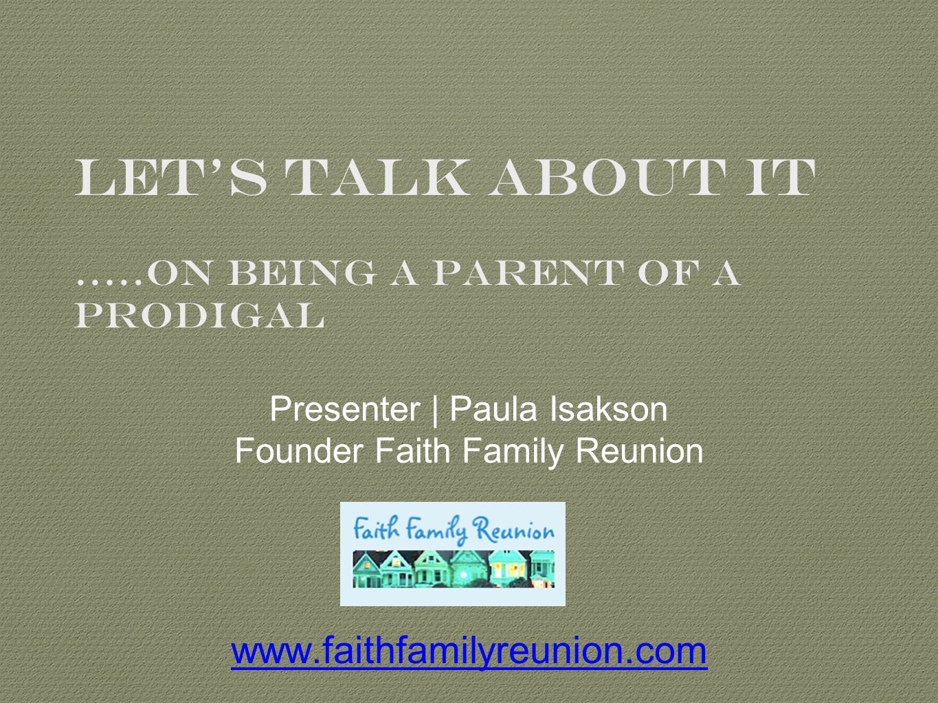 Let's Talk About It …..On Being A Parent Of A Prodigal Presenter | Paula Isakson Founder Faith Family Reunion www.faithfamilyreunion.com