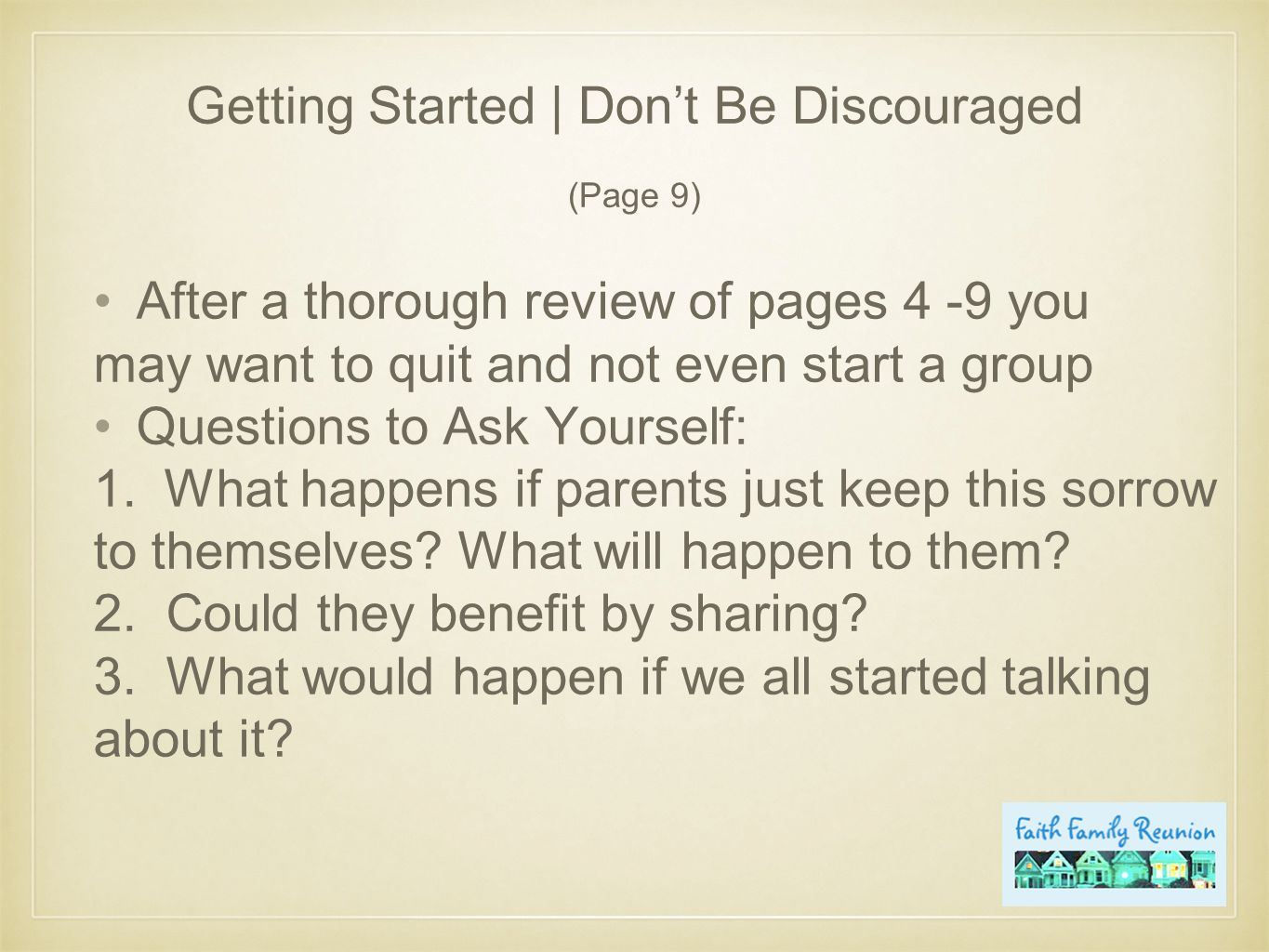 Getting Started | Don't Be Discouraged (Page 9) After a thorough review of pages 4 -9 you may want to quit and not even start a group Questions to Ask Yourself: 1.What happens if parents just keep this sorrow to themselves.