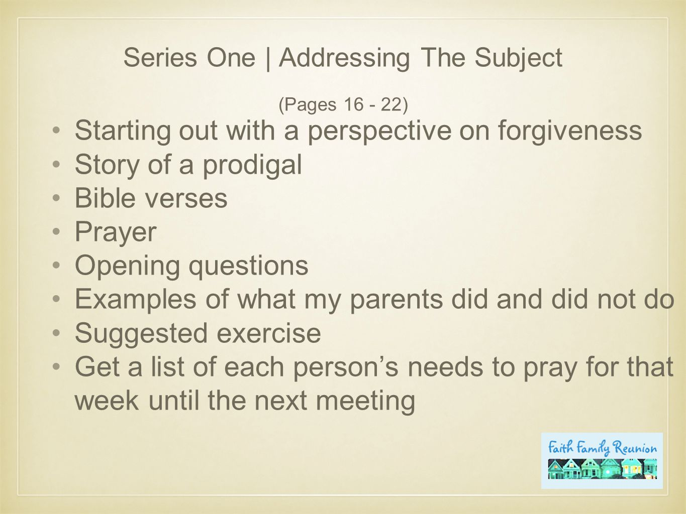 Series One | Addressing The Subject (Pages 16 - 22) Starting out with a perspective on forgiveness Story of a prodigal Bible verses Prayer Opening questions Examples of what my parents did and did not do Suggested exercise Get a list of each person's needs to pray for that week until the next meeting