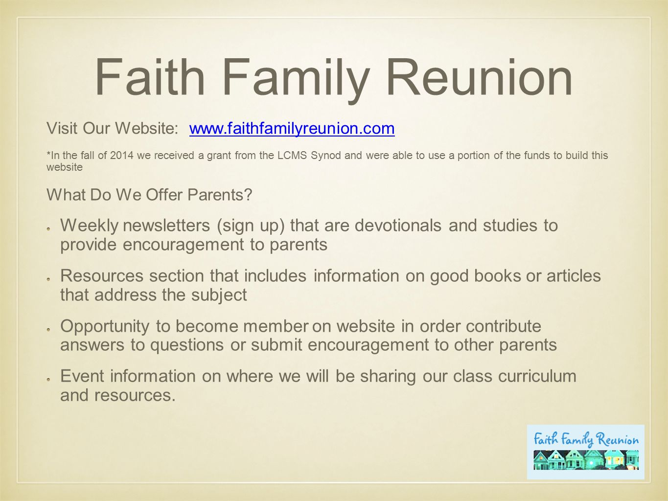 Faith Family Reunion Visit Our Website: www.faithfamilyreunion.comwww.faithfamilyreunion.com *In the fall of 2014 we received a grant from the LCMS Synod and were able to use a portion of the funds to build this website What Do We Offer Parents.