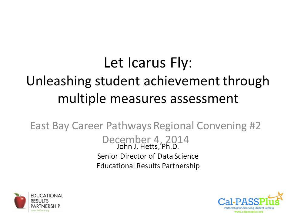 Let Icarus Fly: Unleashing student achievement through multiple measures assessment John J. Hetts, Ph.D. Senior Director of Data Science Educational R